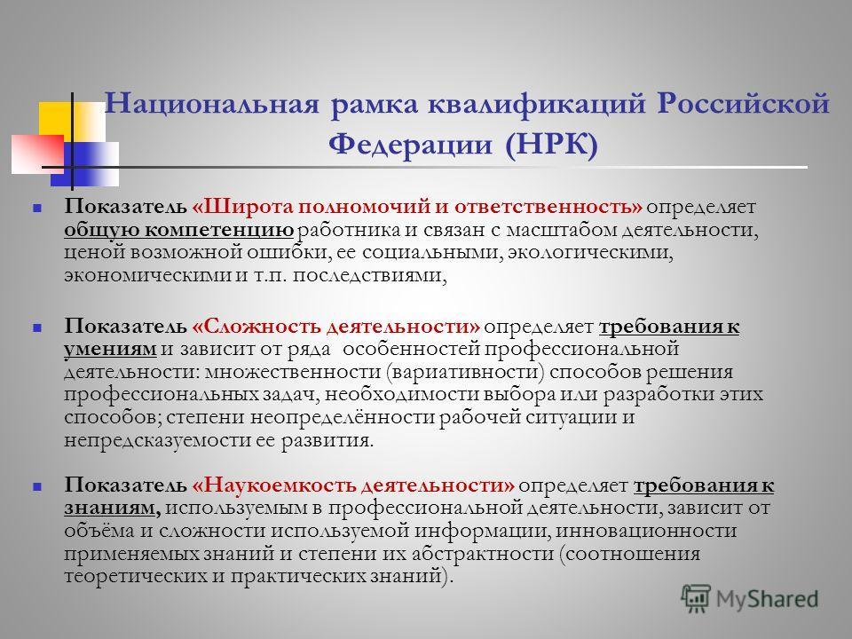 Национальная рамка квалификаций Российской Федерации (НРК) Показатель «Широта полномочий и ответственность» определяет общую компетенцию работника и связан с масштабом деятельности, ценой возможной ошибки, ее социальными, экологическими, экономически