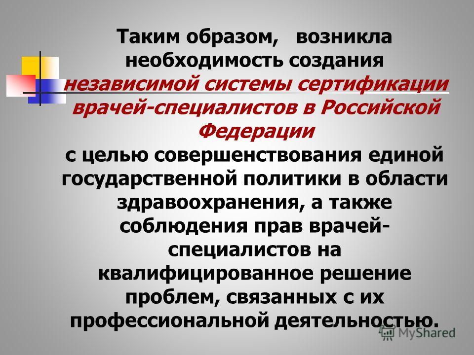 Таким образом, возникла необходимость создания независимой системы сертификации врачей-специалистов в Российской Федерации с целью совершенствования единой государственной политики в области здравоохранения, а также соблюдения прав врачей- специалист
