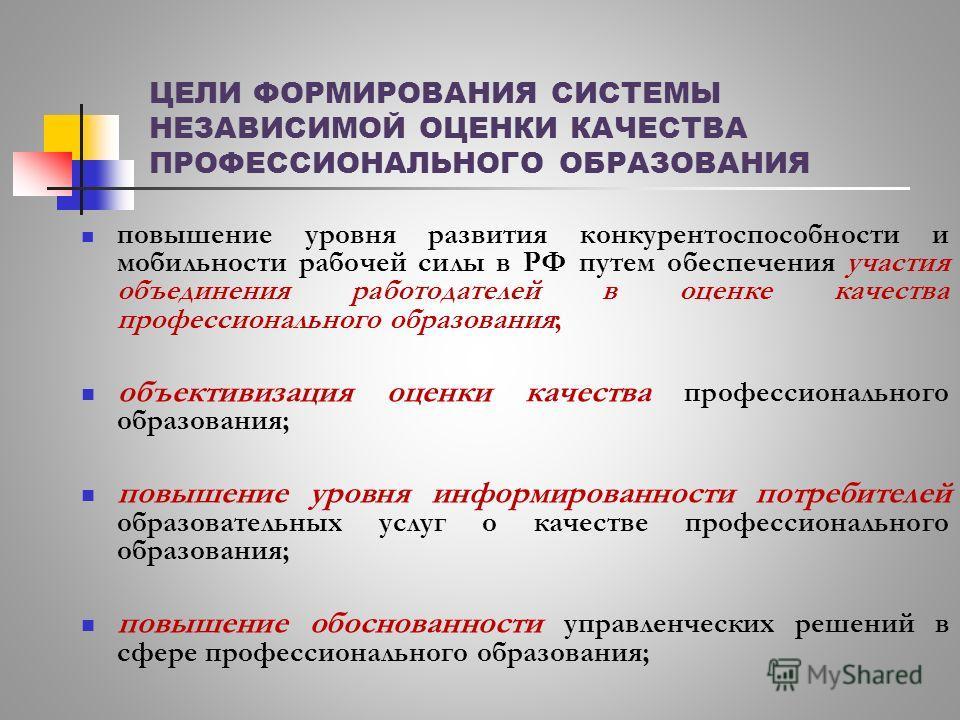 ЦЕЛИ ФОРМИРОВАНИЯ СИСТЕМЫ НЕЗАВИСИМОЙ ОЦЕНКИ КАЧЕСТВА ПРОФЕССИОНАЛЬНОГО ОБРАЗОВАНИЯ повышение уровня развития конкурентоспособности и мобильности рабочей силы в РФ путем обеспечения участия объединения работодателей в оценке качества профессиональног