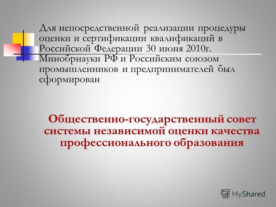 Для непосредственной реализации процедуры оценки и сертификации квалификаций в Российской Федерации 30 июня 2010г. Минобрнауки РФ и Российским союзом промышленников и предпринимателей был сформирован Общественно-государственный совет системы независи