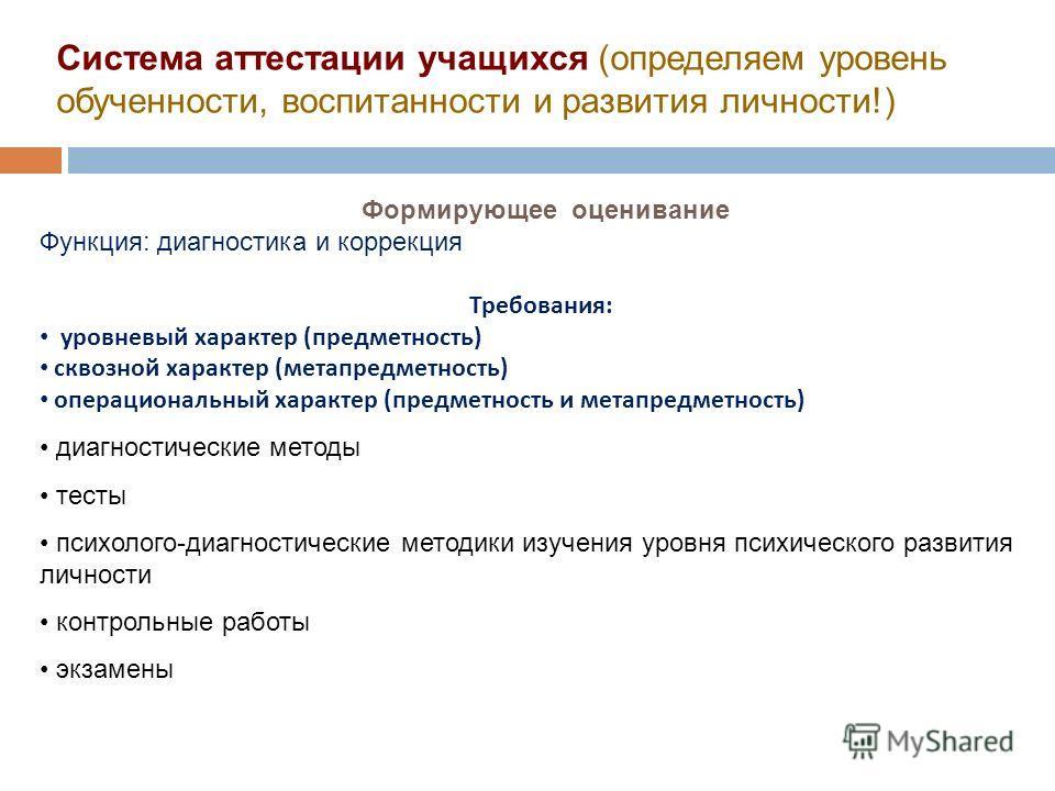 Система аттестации учащихся (определяем уровень обученности, воспитанности и развития личности!) Формирующее оценивание Функция: диагностика и коррекция Требования : уровневый характер ( предметность ) сквозной характер ( метапредметность ) операцион