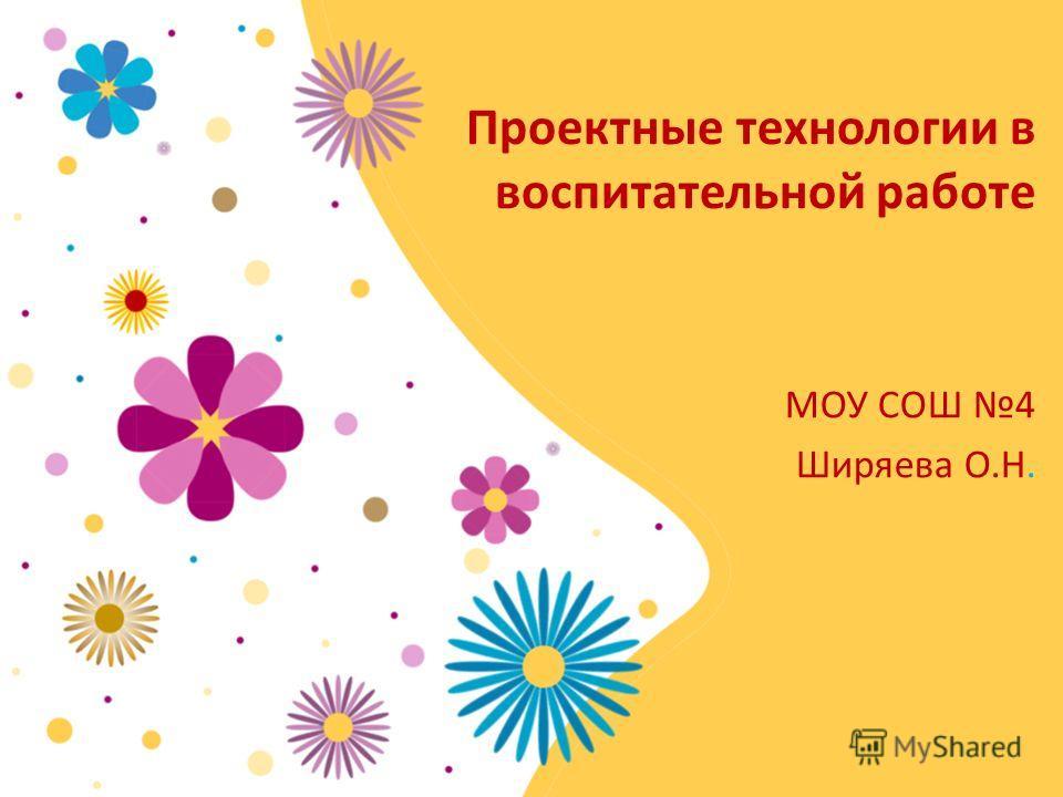 Проектные технологии в воспитательной работе МОУ СОШ 4 Ширяева О.Н.