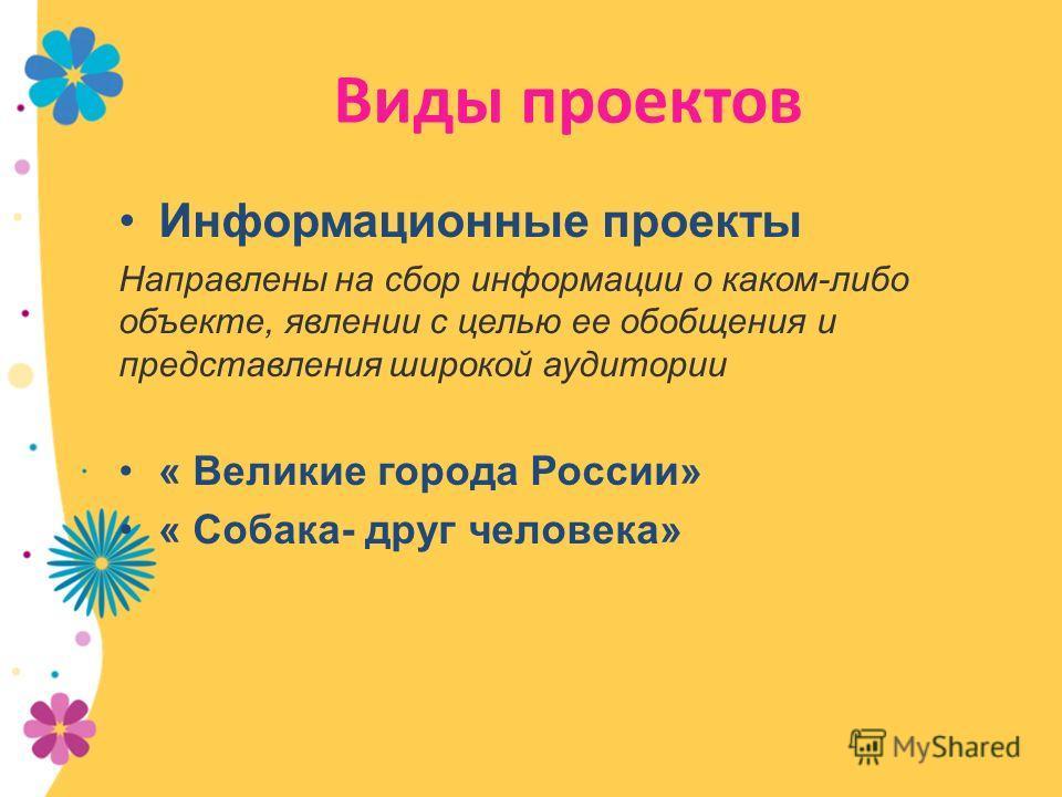 Виды проектов Информационные проекты Направлены на сбор информации о каком-либо объекте, явлении с целью ее обобщения и представления широкой аудитории « Великие города России» « Собака- друг человека»