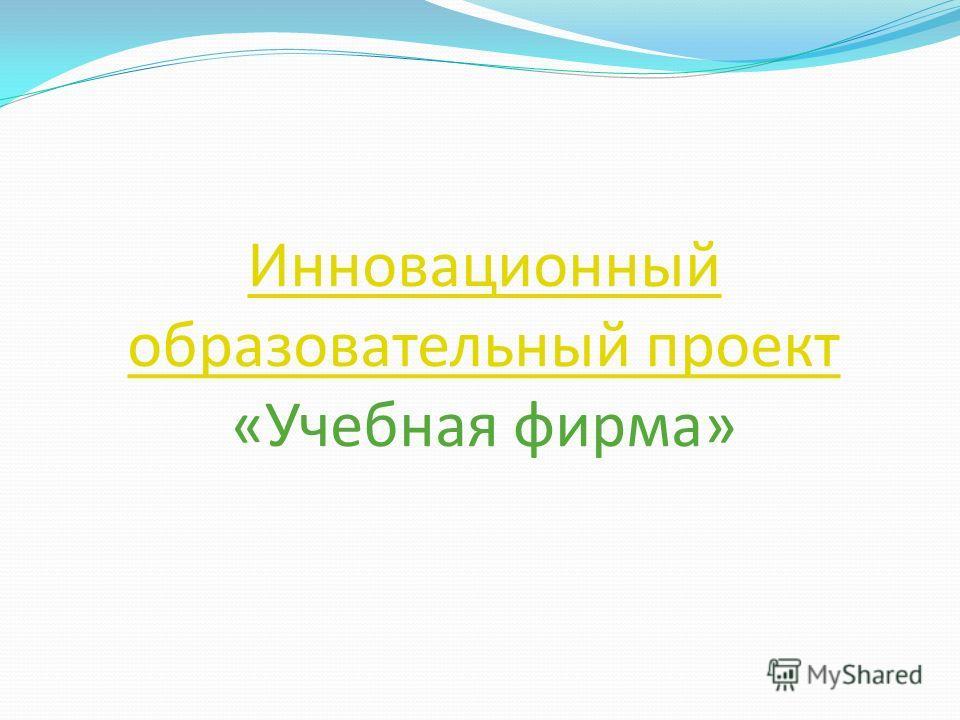 Инновационный образовательный проект Инновационный образовательный проект «Учебная фирма»