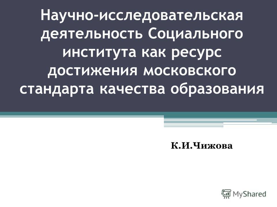 Научно-исследовательская деятельность Социального института как ресурс достижения московского стандарта качества образования К.И.Чижова