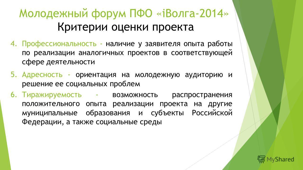 Молодежный форум ПФО «iВолга-2014» Критерии оценки проекта 4.Профессиональность - наличие у заявителя опыта работы по реализации аналогичных проектов в соответствующей сфере деятельности 5.Адресность - ориентация на молодежную аудиторию и решение ее