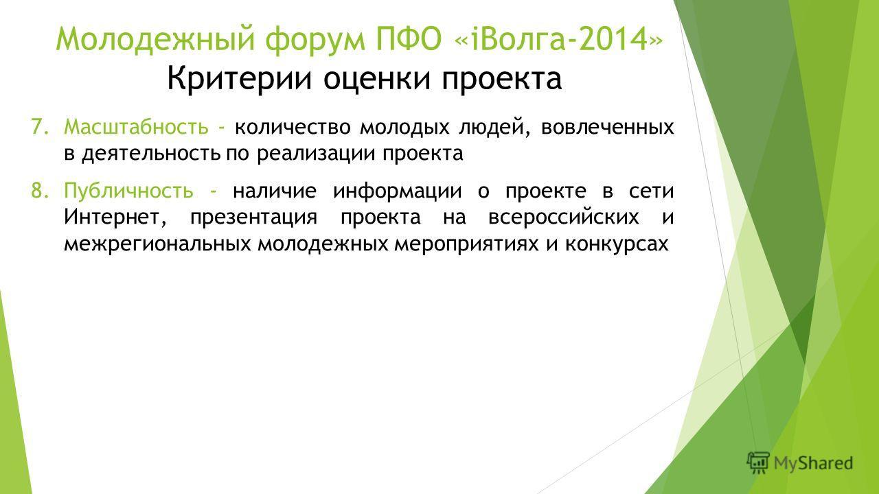 Молодежный форум ПФО «iВолга-2014» Критерии оценки проекта 7.Масштабность - количество молодых людей, вовлеченных в деятельность по реализации проекта 8.Публичность - наличие информации о проекте в сети Интернет, презентация проекта на всероссийских