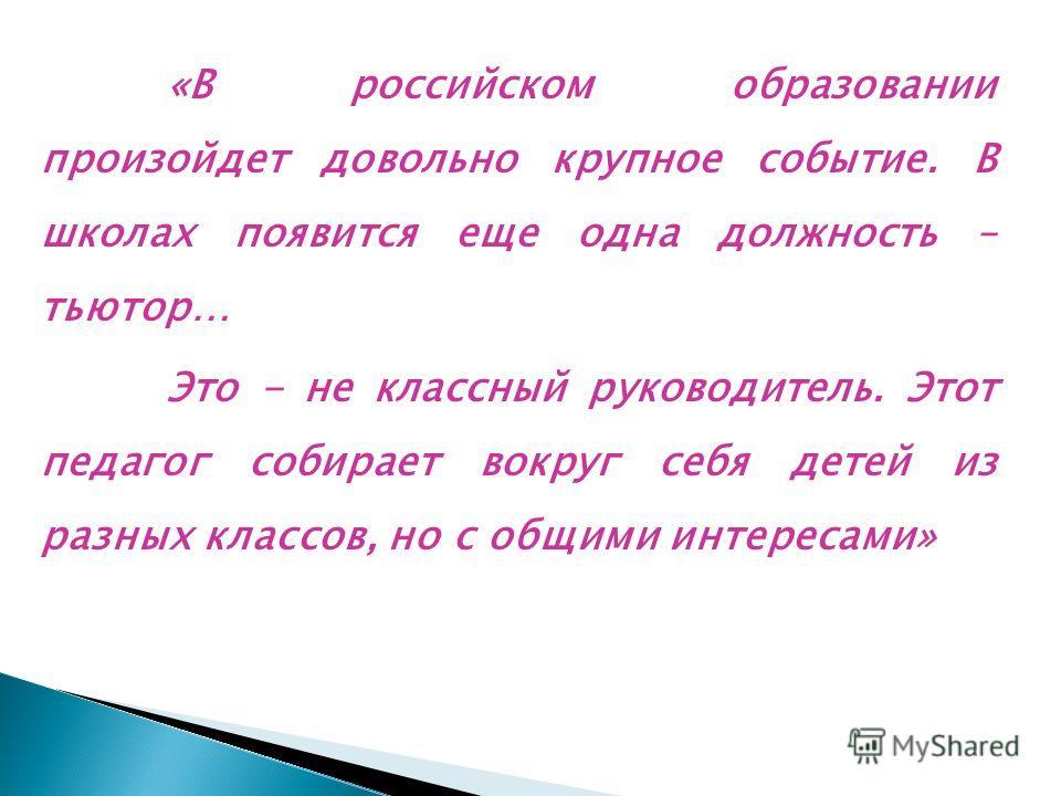 «В российском образовании произойдет довольно крупное событие. В школах появится еще одна должность – тьютор… Это - не классный руководитель. Этот педагог собирает вокруг себя детей из разных классов, но с общими интересами»