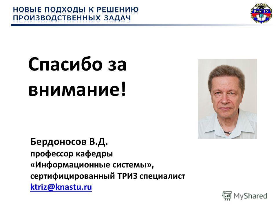 Спасибо за внимание! Бердоносов В.Д. профессор кафедры «Информационные системы», сертифицированный ТРИЗ специалист ktriz@knastu.ru