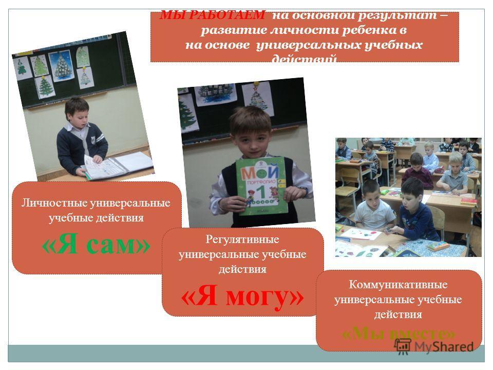 Личностные универсальные учебные действия «Я сам» Регулятивные универсальные учебные действия «Я могу» Коммуникативные универсальные учебные действия «Мы вместе» МЫ РАБОТАЕМ на основной результат – развитие личности ребенка в на основе универсальных