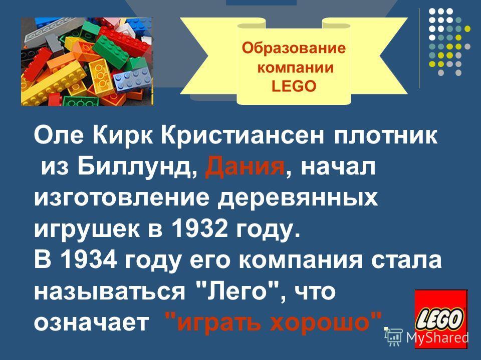 Оле Кирк Кристиансен плотник из Биллунд, Дания, начал изготовление деревянных игрушек в 1932 году. В 1934 году его компания стала называться Лего, что означает играть хорошо. Образование компании LEGO