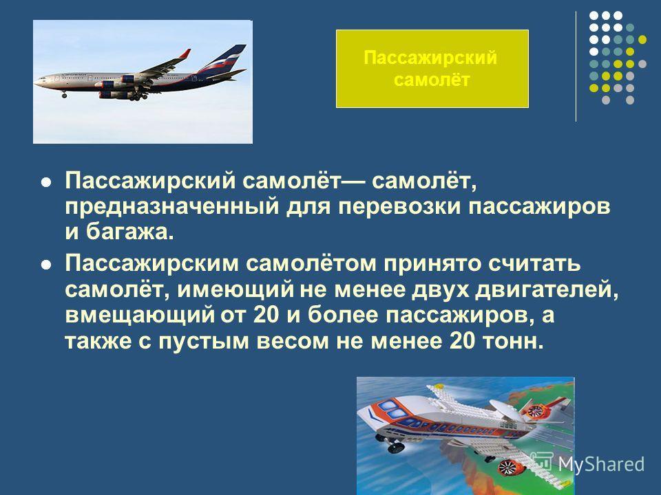 Пассажирский самолёт самолёт, предназначенный для перевозки пассажиров и багажа. Пассажирским самолётом принято считать самолёт, имеющий не менее двух двигателей, вмещающий от 20 и более пассажиров, а также с пустым весом не менее 20 тонн. Пассажирск