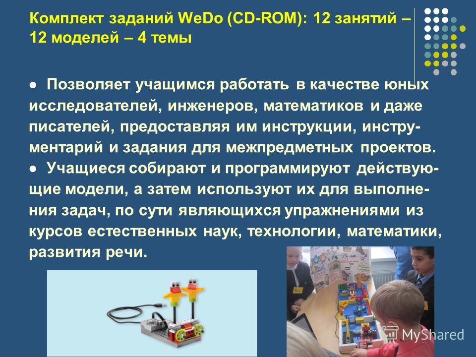 Комплект заданий WeDo (CD-ROM): 12 занятий – 12 моделей – 4 темы Позволяет учащимся работать в качестве юных исследователей, инженеров, математиков и даже писателей, предоставляя им инструкции, инстру- ментарий и задания для межпредметных проектов. У