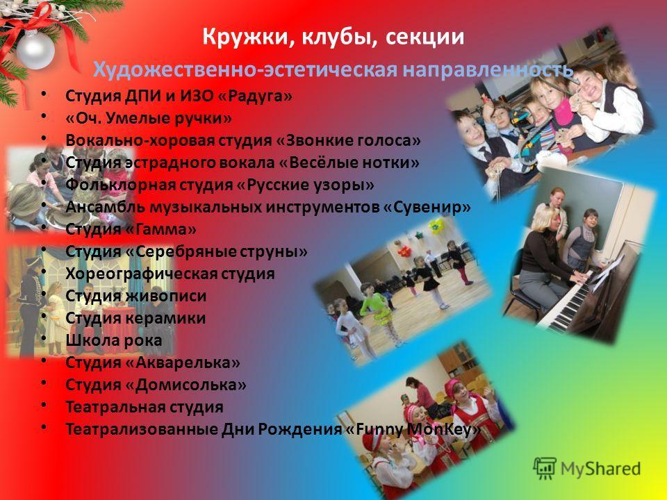 Кружки, клубы, секции Художественно-эстетическая направленность Студия ДПИ и ИЗО «Радуга» «Оч. Умелые ручки» Вокально-хоровая студия «Звонкие голоса» Студия эстрадного вокала «Весёлые нотки» Фольклорная студия «Русские узоры» Ансамбль музыкальных инс