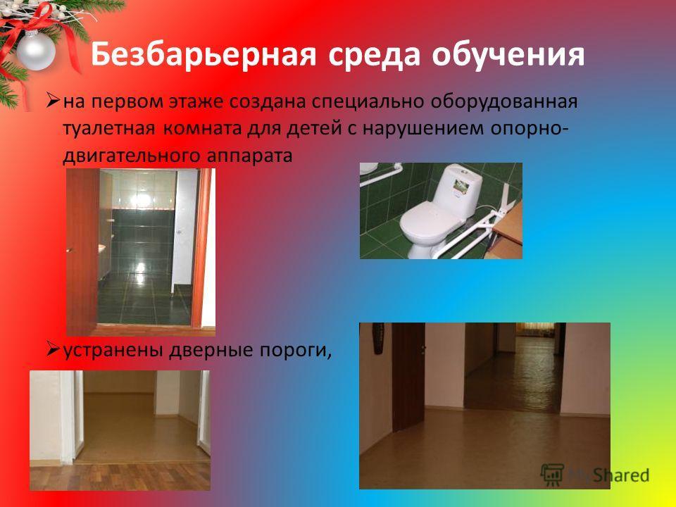 Безбарьерная среда обучения на первом этаже создана специально оборудованная туалетная комната для детей с нарушением опорно- двигательного аппарата устранены дверные пороги,
