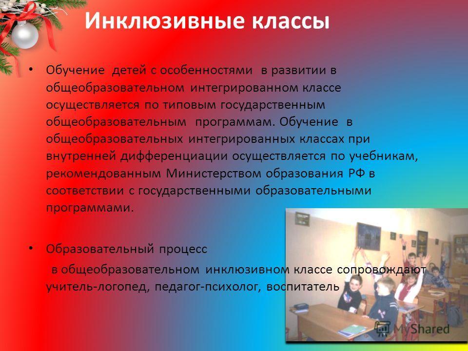 Инклюзивные классы Обучение детей с особенностями в развитии в общеобразовательном интегрированном классе осуществляется по типовым государственным общеобразовательным программам. Обучение в общеобразовательных интегрированных классах при внутренней