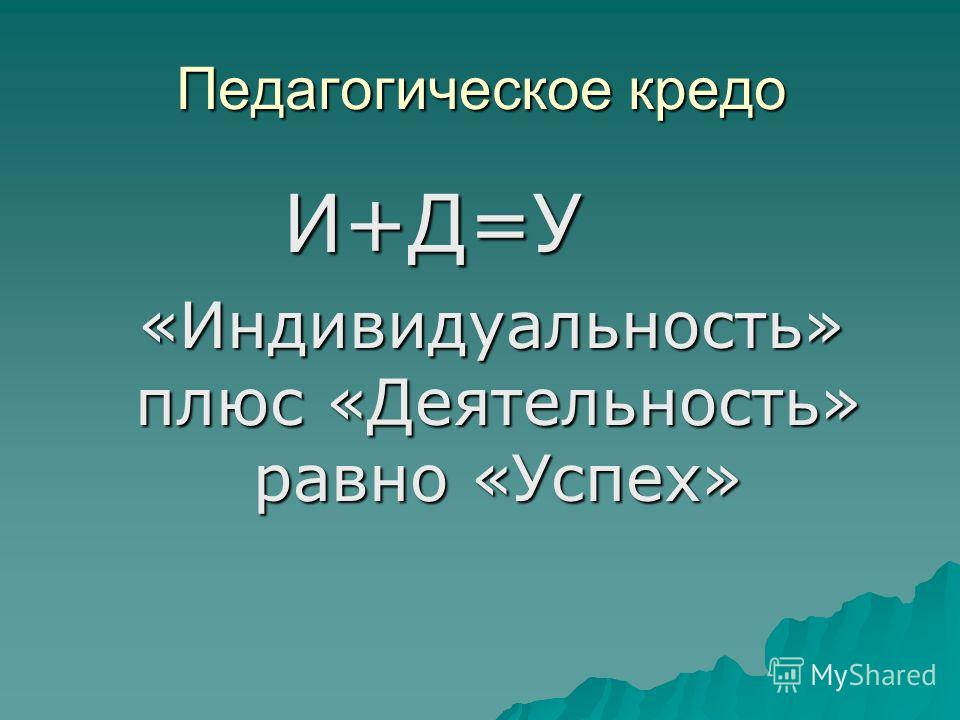 Педагогическое кредо И+Д=У И+Д=У «Индивидуальность» плюс «Деятельность» равно «Успех» «Индивидуальность» плюс «Деятельность» равно «Успех»