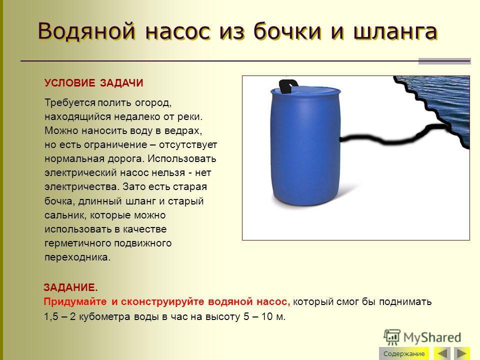 Водяной насос из бочки и шланга Содержание УСЛОВИЕ ЗАДАЧИ Требуется полить огород, находящийся недалеко от реки. Можно наносить воду в ведрах, но есть ограничение – отсутствует нормальная дорога. Использовать электрический насос нельзя - нет электрич