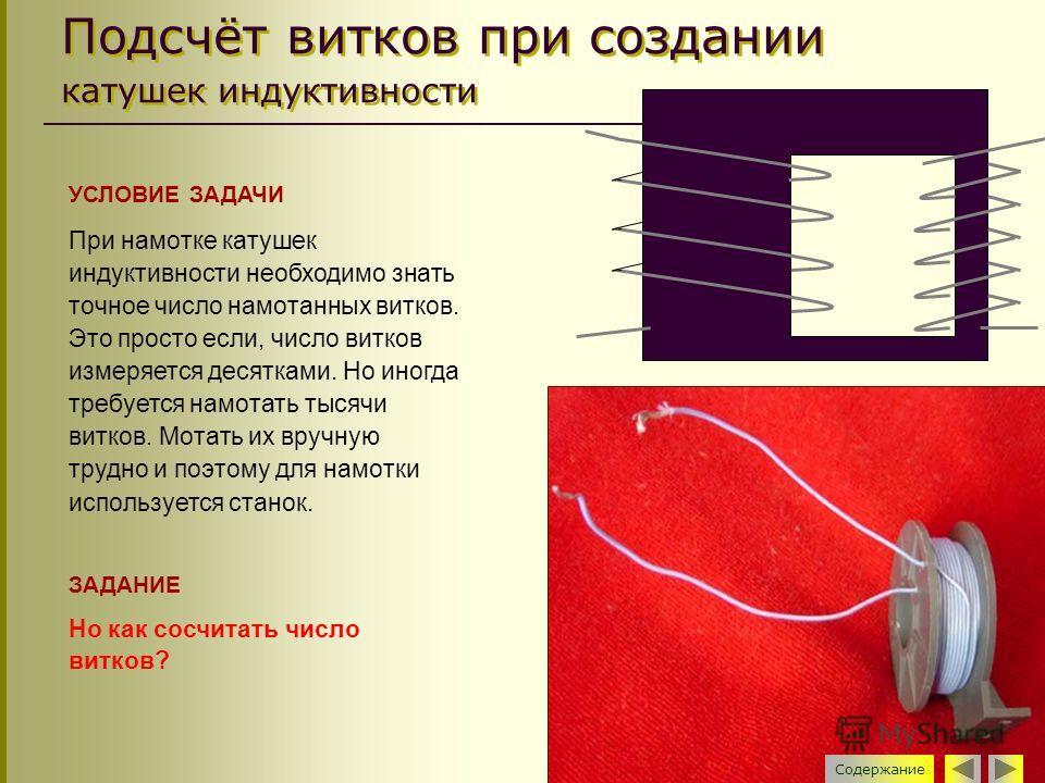 Подсчёт витков при создании катушек индуктивности УСЛОВИЕ ЗАДАЧИ При намотке катушек индуктивности необходимо знать точное число намотанных витков. Это просто если, число витков измеряется десятками. Но иногда требуется намотать тысячи витков. Мотать
