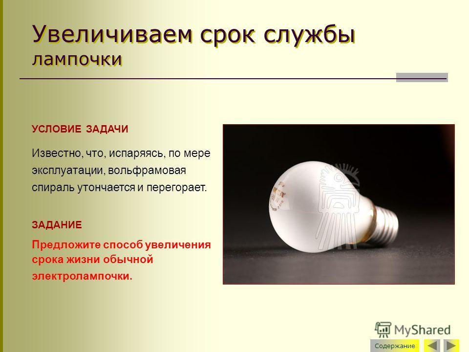 Увеличиваем срок службы лампочки УСЛОВИЕ ЗАДАЧИ Известно, что, испаряясь, по мере эксплуатации, вольфрамовая спираль утончается и перегорает. ЗАДАНИЕ Предложите способ увеличения срока жизни обычной электролампочки. Содержание