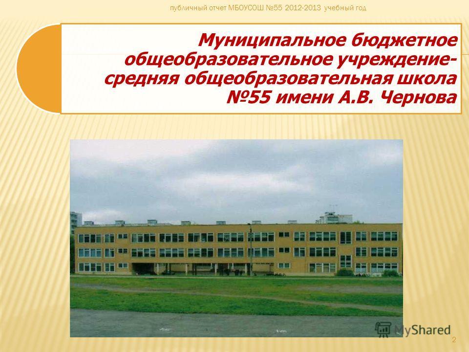 Муниципальное бюджетное общеобразовательное учреждение- средняя общеобразовательная школа 55 имени А.В. Чернова 2 публичный отчет МБОУСОШ 55 2012-2013 учебный год