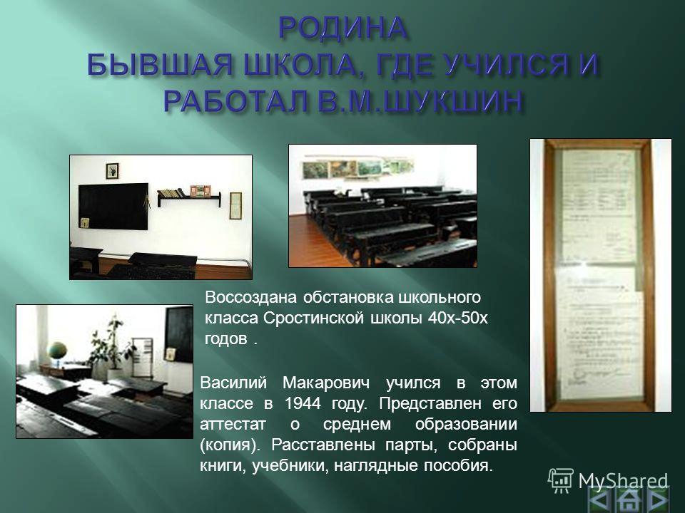 Воссоздана обстановка школьного класса Cростинской школы 40х-50х годов. Василий Макарович учился в этом классе в 1944 году. Представлен его аттестат о среднем образовании (копия). Расставлены парты, собраны книги, учебники, наглядные пособия.