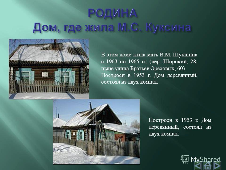 В этом доме жила мать В.М. Шукшина с 1963 по 1965 гг. (пер. Широкий, 28; ныне улица Братьев Ореховых, 60). Построен в 1953 г. Дом деревянный, состоял из двух комнат.