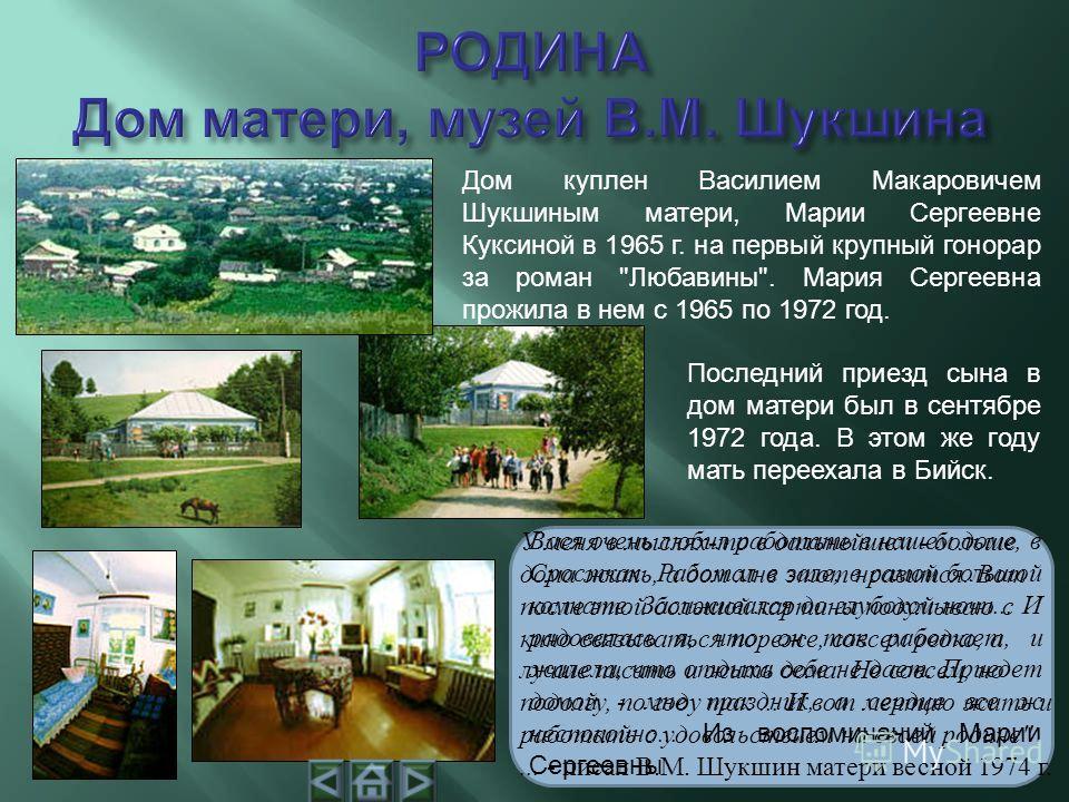 Дом куплен Василием Макаровичем Шукшиным матери, Марии Сергеевне Куксиной в 1965 г. на первый крупный гонорар за роман