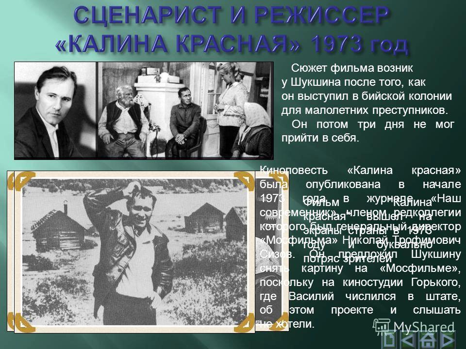 Сюжет фильма возник у Шукшина после того, как он выступил в бийской колонии для малолетних преступников. Он потом три дня не мог прийти в себя. Киноповесть «Калина красная» была опубликована в начале 1973 года в журнале «Наш современник», членом редк