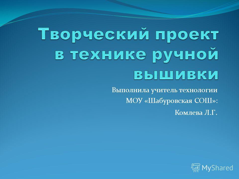 Выполнила учитель технологии МОУ «Шабуровская СОШ»: Комлева Л.Г.