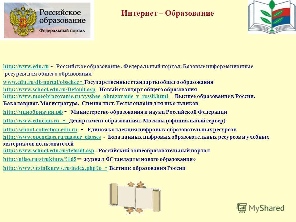 Интернет – Образование http://www.edu.ru http://www.edu.ru - Российское образование. Федеральный портал. Базовые информационные ресурсы для общего образования www.edu.ru/db/portal/obschee - www.edu.ru/db/portal/obschee - Государственные стандарты общ