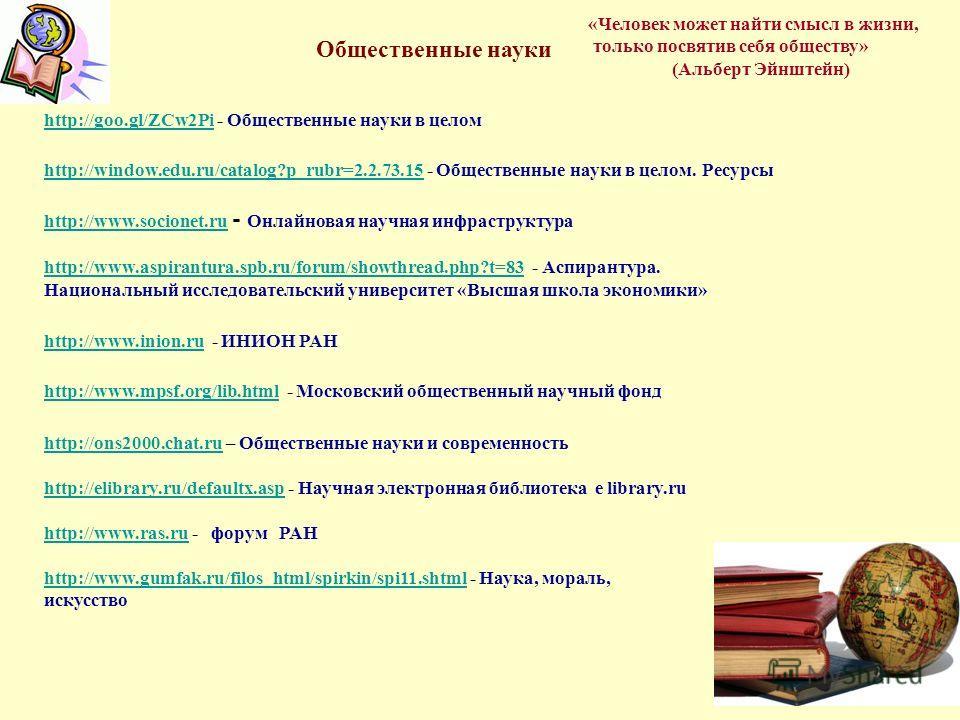 Общественные науки http://goo.gl/ZCw2Pihttp://goo.gl/ZCw2Pi - Общественные науки в целом http://window.edu.ru/catalog?p_rubr=2.2.73.15http://window.edu.ru/catalog?p_rubr=2.2.73.15 - Общественные науки в целом. Ресурсы http://www.socionet.ru http://ww