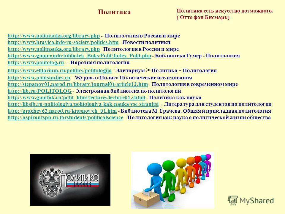 Политика есть искусство возможного. ( Отто фон Бисмарк) Политика http://www.politnauka.org/library.phphttp://www.politnauka.org/library.php - Политология в России и мире http://www.bravica.info/ru/society/politics.htmhttp://www.bravica.info/ru/societ
