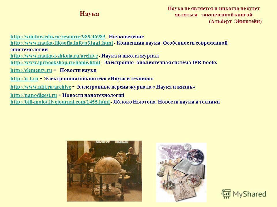 Наука не является и никогда не будет являться законченной книгой (Альберт Эйнштейн) Наука http://window.edu.ru/resource/989/46989http://window.edu.ru/resource/989/46989 - Науковедение http://www.nauka-filosofia.info/p31aa1.htmlhttp://www.nauka-filoso
