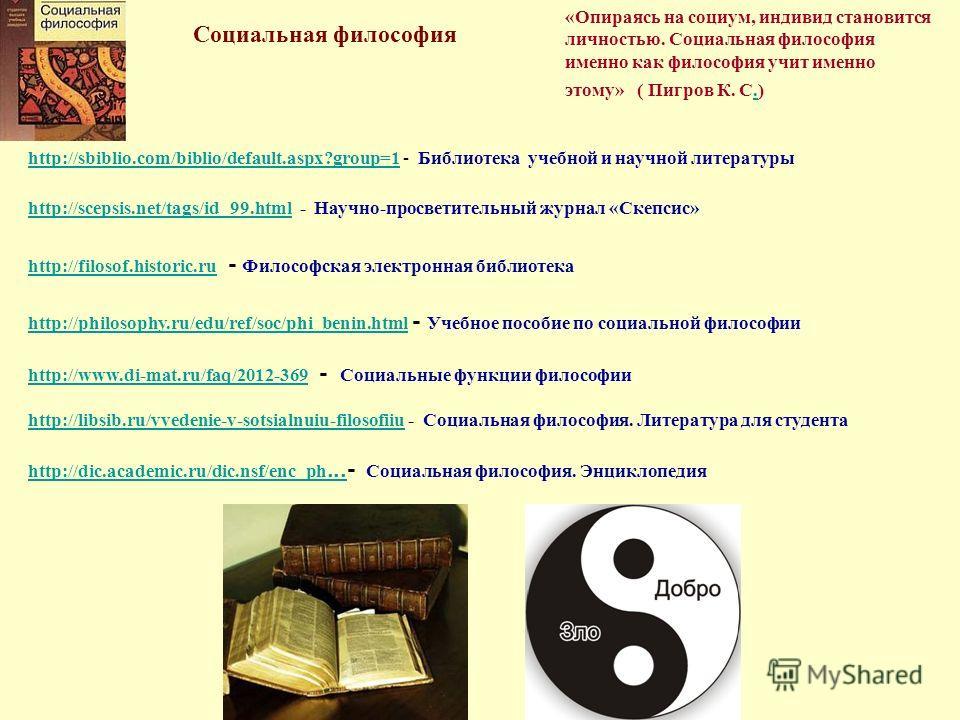 Социальная философия «Опираясь на социум, индивид становится личностью. Социальная философия именно как философия учит именно этому» ( Пигров К. С.). http://sbiblio.com/biblio/default.aspx?group=1http://sbiblio.com/biblio/default.aspx?group=1 - Библи