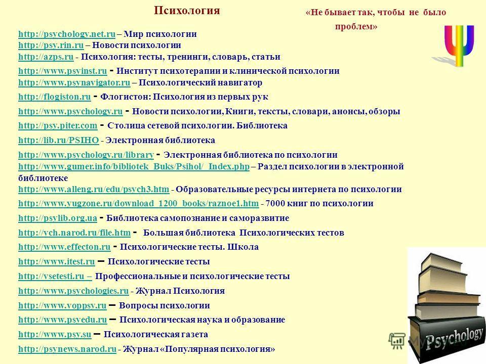 «Не бывает так, чтобы не было проблем» http://psychology.net.ruhttp://psychology.net.ru – Мир психологии http://psy.rin.ruhttp://psy.rin.ru – Новости психологии http://azps.ruhttp://azps.ru - Психология: тесты, тренинги, словарь, статьи http://www.ps