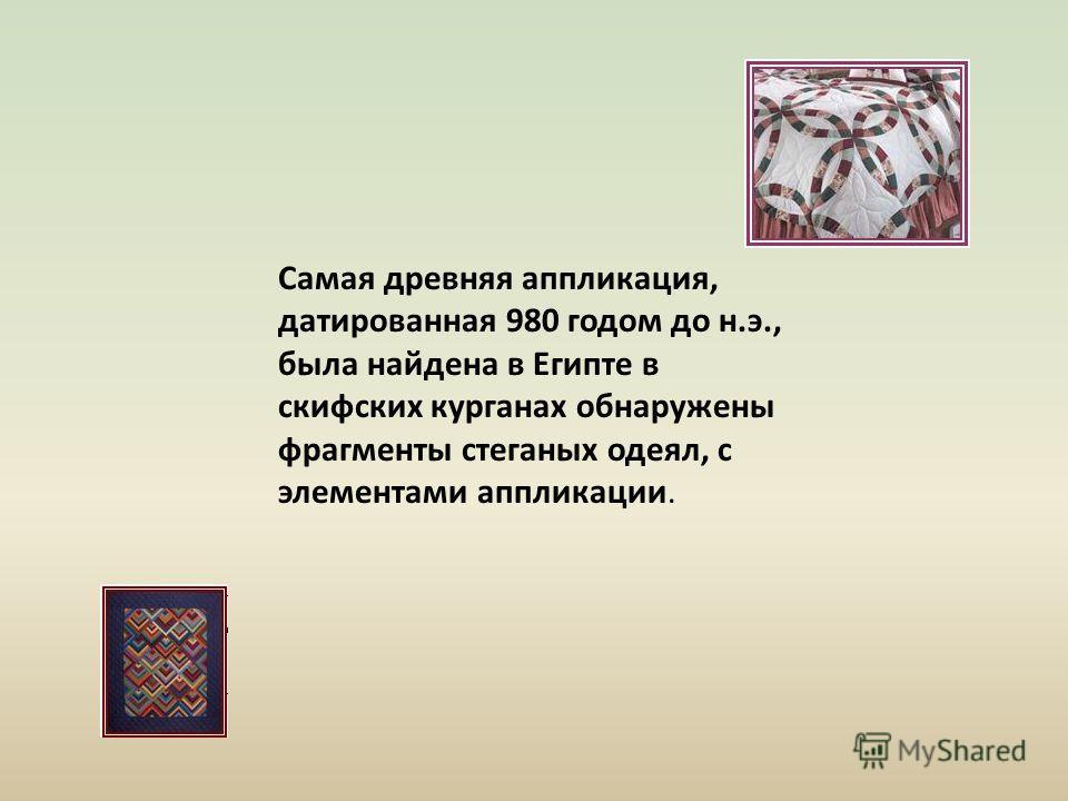 Самая древняя аппликация, датированная 980 годом до н.э., была найдена в Египте в скифских курганах обнаружены фрагменты стеганых одеял, с элементами аппликации.