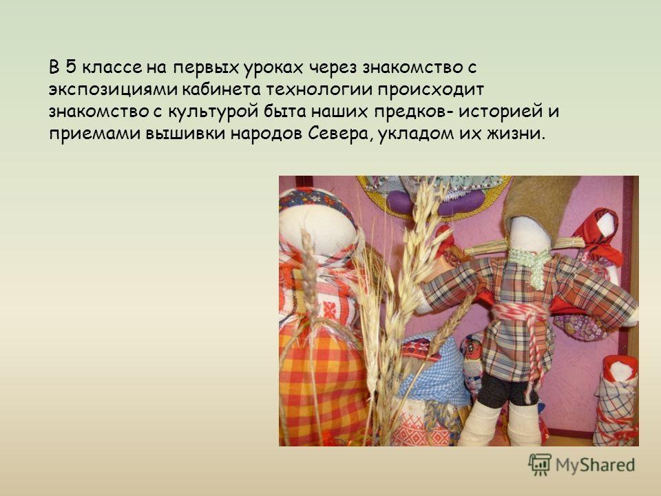 В 5 классе на первых уроках через знакомство с экспозициями кабинета технологии происходит знакомство с культурой быта наших предков- историей и приемами вышивки народов Севера, укладом их жизни.