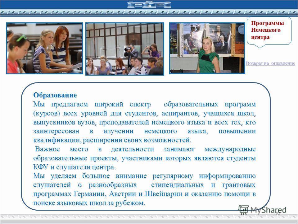 27 Образование Мы предлагаем широкий спектр образовательных программ (курсов) всех уровней для студентов, аспирантов, учащихся школ, выпускников вузов, преподавателей немецкого языка и всех тех, кто заинтересован в изучении немецкого языка, повышении
