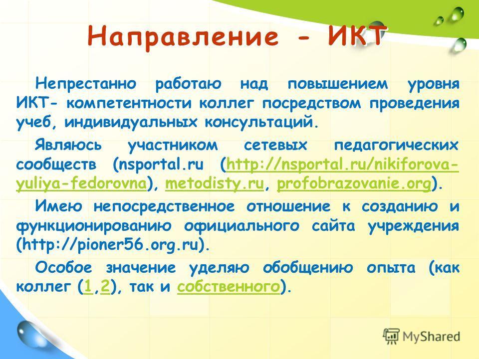 Непрестанно работаю над повышением уровня ИКТ- компетентности коллег посредством проведения учеб, индивидуальных консультаций. Являюсь участником сетевых педагогических сообществ (nsportal.ru (http://nsportal.ru/nikiforova- yuliya-fedorovna), metodis