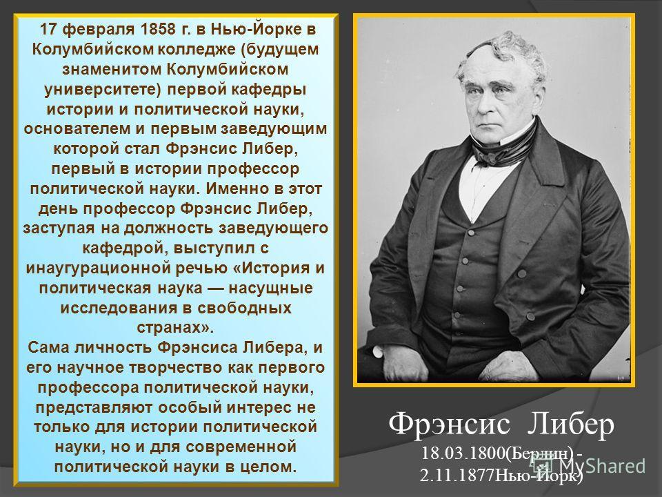 17 февраля 1858 г. в Нью-Йорке в Колумбийском колледже (будущем знаменитом Колумбийском университете) первой кафедры истории и политической науки, основателем и первым заведующим которой стал Фрэнсис Либер, первый в истории профессор политической нау