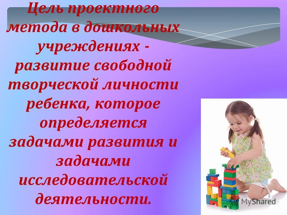 Цель проектного метода в дошкольных учреждениях - развитие свободной творческой личности ребенка, которое определяется задачами развития и задачами исследовательской деятельности.