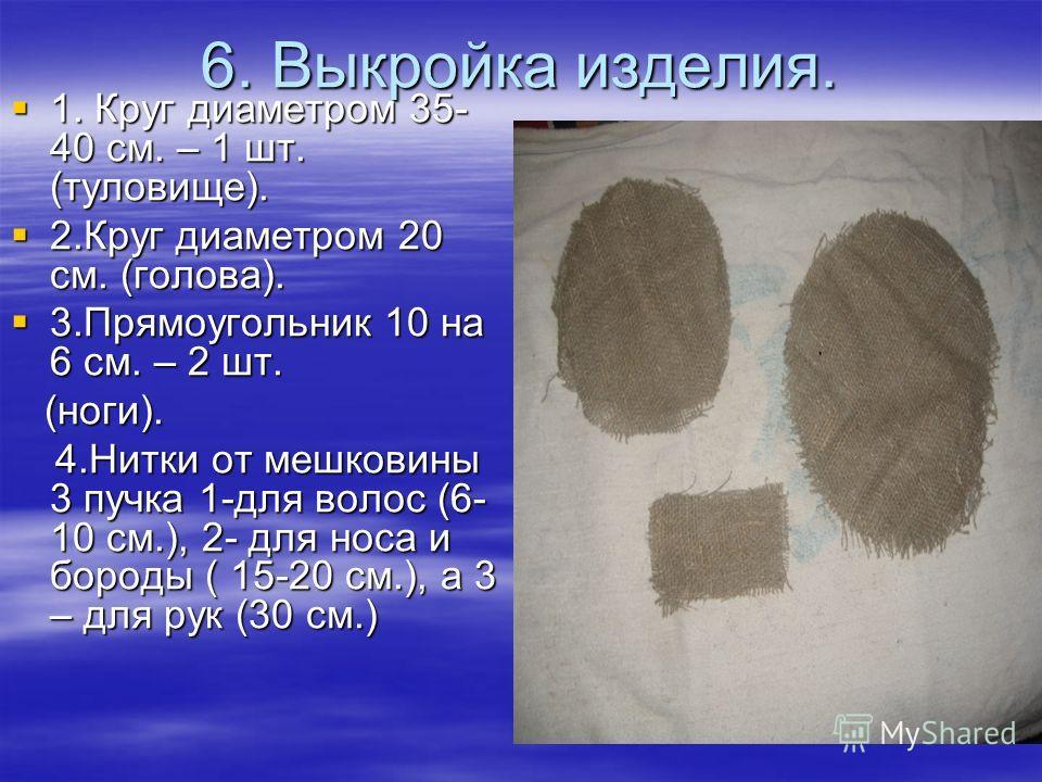 6. Выкройка изделия. 1. Круг диаметром 35- 40 см. – 1 шт. (туловище). 1. Круг диаметром 35- 40 см. – 1 шт. (туловище). 2.Круг диаметром 20 см. (голова). 2.Круг диаметром 20 см. (голова). 3.Прямоугольник 10 на 6 см. – 2 шт. 3.Прямоугольник 10 на 6 см.