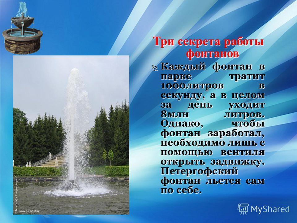 { Три секрета работы фонтанов Каждый фонтан в парке тратит 1000литров в секунду, а в целом за день уходит 8млн литров. Однако, чтобы фонтан заработал, необходимо лишь с помощью вентиля открыть задвижку. Петергофский фонтан льется сам по себе. Каждый