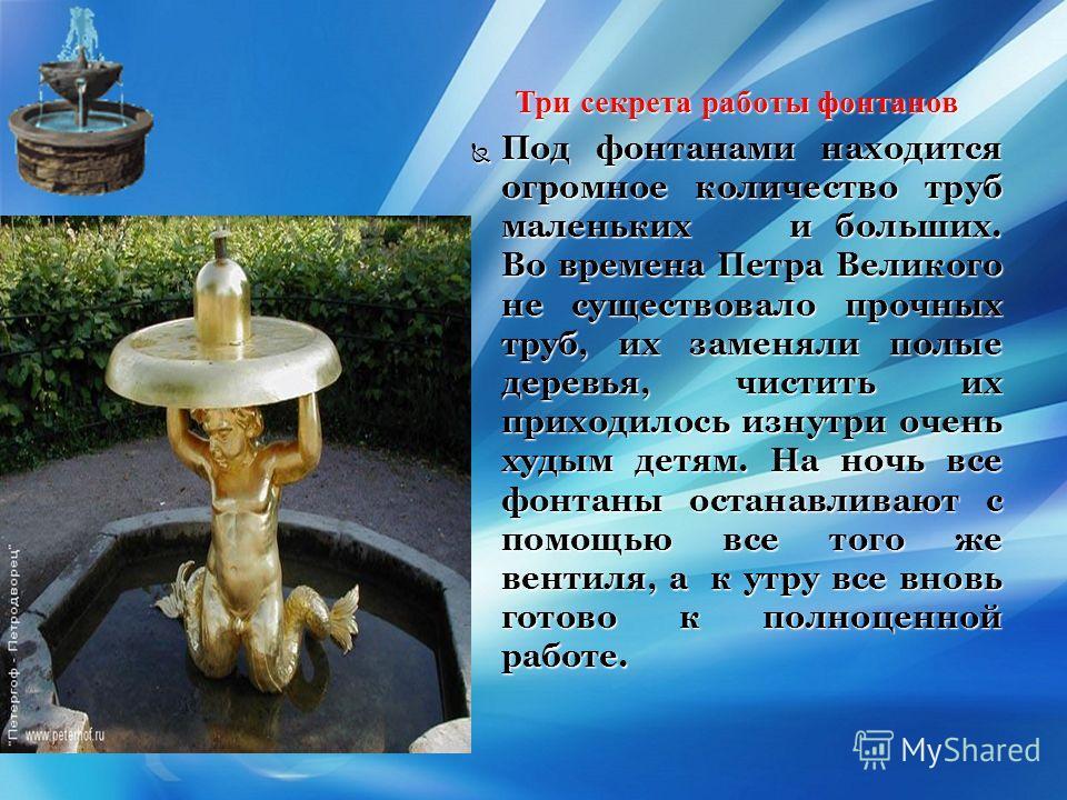 { Три секрета работы фонтанов Под фонтанами находится огромное количество труб маленькихи больших. Во времена Петра Великого не существовало прочных труб, их заменяли полые деревья, чистить их приходилось изнутри очень худым детям. На ночь все фонтан