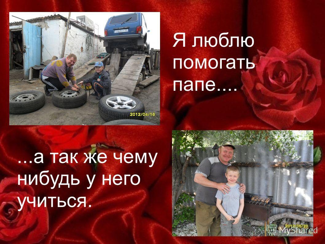 Я люблю помогать папе.......а так же чему нибудь у него учиться.