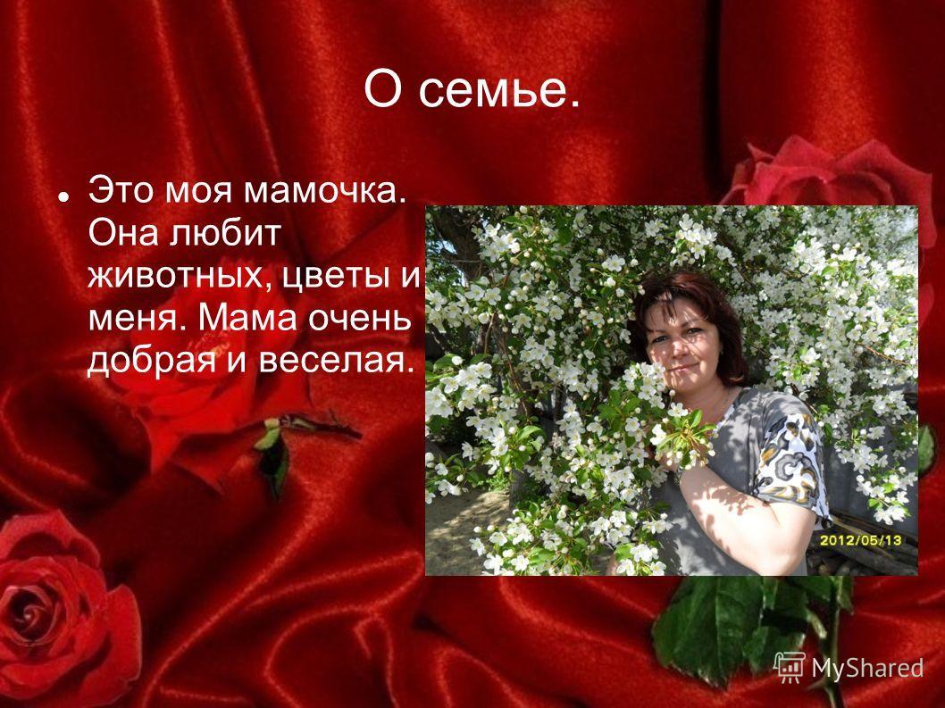 О семье. Это моя мамочка. Она любит животных, цветы и меня. Мама очень добрая и веселая.