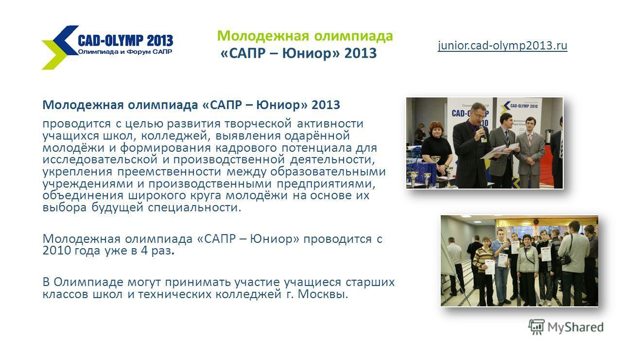Молодежная олимпиада «САПР – Юниор» 2013 проводится с целью развития творческой активности учащихся школ, колледжей, выявления одарённой молодёжи и формирования кадрового потенциала для исследовательской и производственной деятельности, укрепления пр