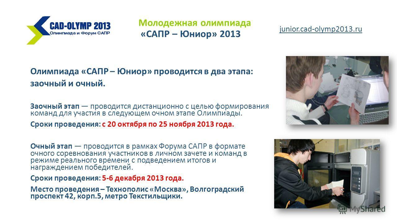 Олимпиада «САПР – Юниор» проводится в два этапа: заочный и очный. Заочный этап проводится дистанционно с целью формирования команд для участия в следующем очном этапе Олимпиады. Сроки проведения: с 20 октября по 25 ноября 2013 года. Очный этап провод