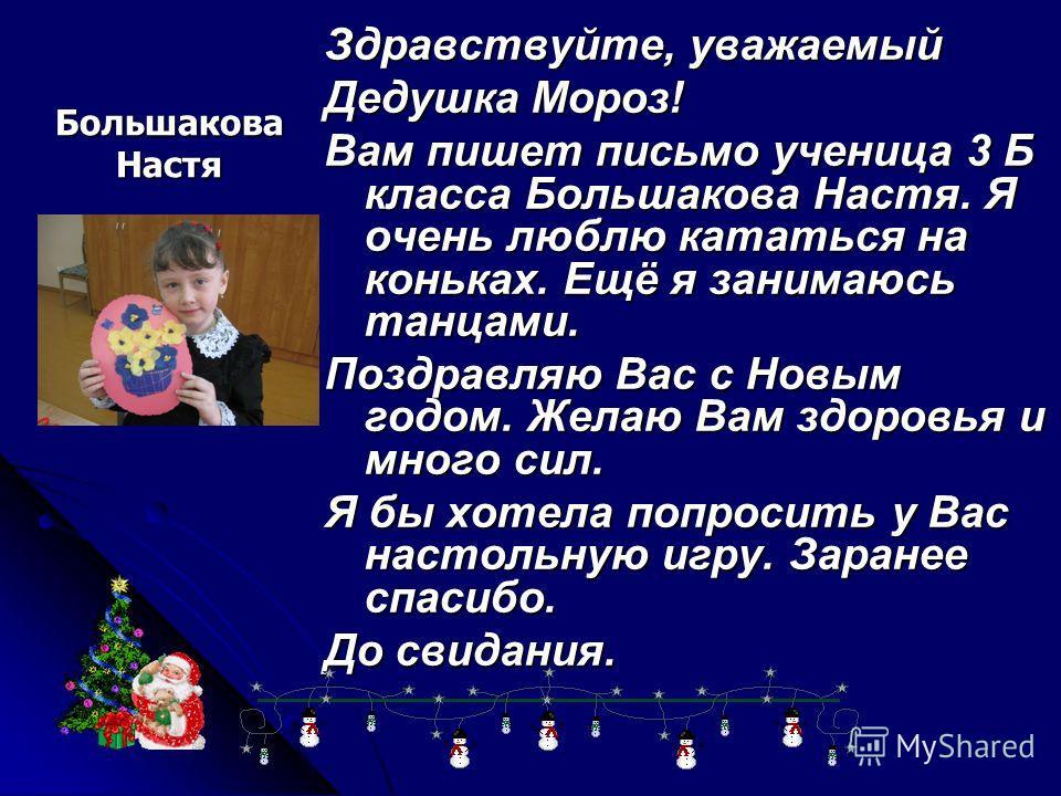 Большакова Настя Здравствуйте, уважаемый Дедушка Мороз! Вам пишет письмо ученица 3 Б класса Большакова Настя. Я очень люблю кататься на коньках. Ещё я занимаюсь танцами. Поздравляю Вас с Новым годом. Желаю Вам здоровья и много сил. Я бы хотела попрос